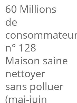 """Afficher """"60 Millions de consommateurs n° 128 Maison saine nettoyer sans polluer (mai-juin 2019)"""""""